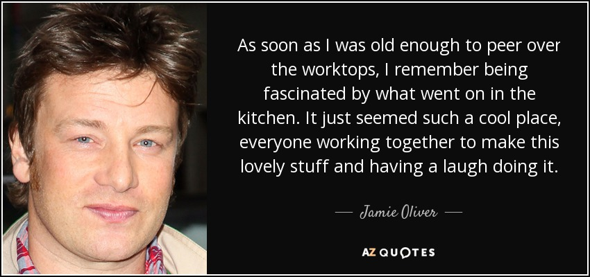 As soon as I was old enough to peer over the worktops, I remember being fascinated by what went on in the kitchen. It just seemed such a cool place, everyone working together to make this lovely stuff and having a laugh doing it. - Jamie Oliver