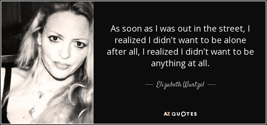 As soon as I was out in the street, I realized I didn't want to be alone after all, I realized I didn't want to be anything at all. - Elizabeth Wurtzel