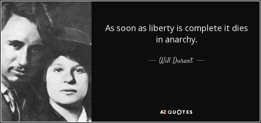 As soon as liberty is complete it dies in anarchy. - Will Durant