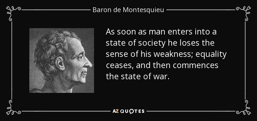 As soon as man enters into a state of society he loses the sense of his weakness; equality ceases, and then commences the state of war. - Baron de Montesquieu