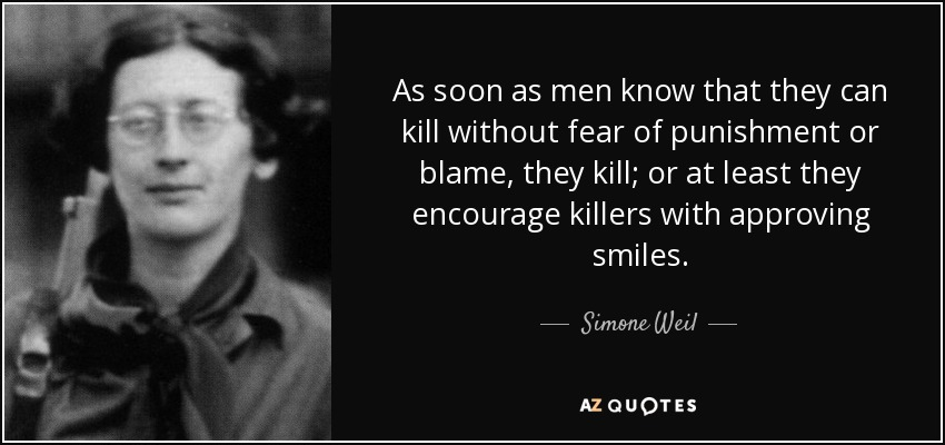 As soon as men know that they can kill without fear of punishment or blame, they kill; or at least they encourage killers with approving smiles. - Simone Weil