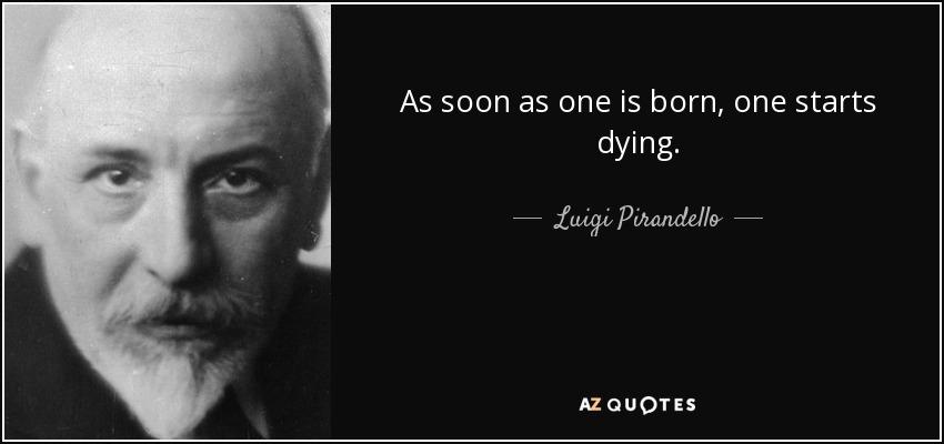As soon as one is born, one starts dying. - Luigi Pirandello
