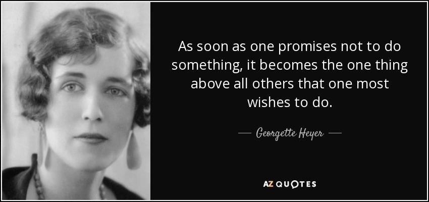 As soon as one promises not to do something, it becomes the one thing above all others that one most wishes to do. - Georgette Heyer