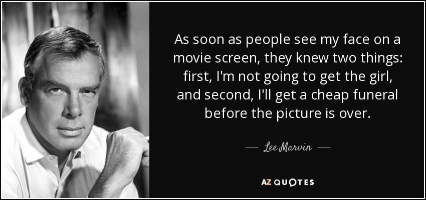 As soon as people see my face on a movie screen, they knew two things: first, I'm not going to get the girl, and second, I'll get a cheap funeral before the picture is over. - Lee Marvin