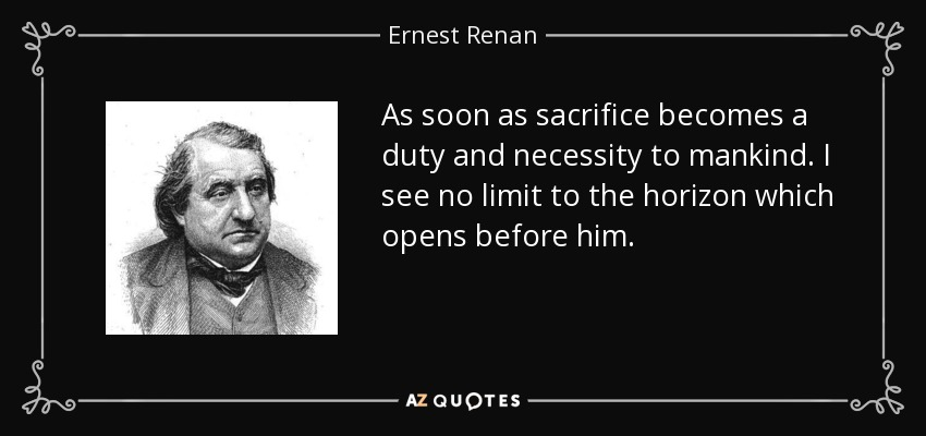 As soon as sacrifice becomes a duty and necessity to mankind. I see no limit to the horizon which opens before him. - Ernest Renan