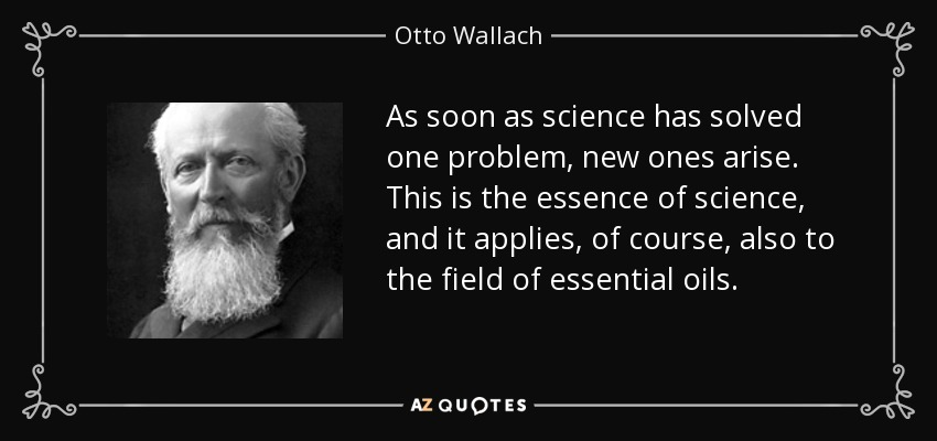 As soon as science has solved one problem, new ones arise. This is the essence of science, and it applies, of course, also to the field of essential oils. - Otto Wallach
