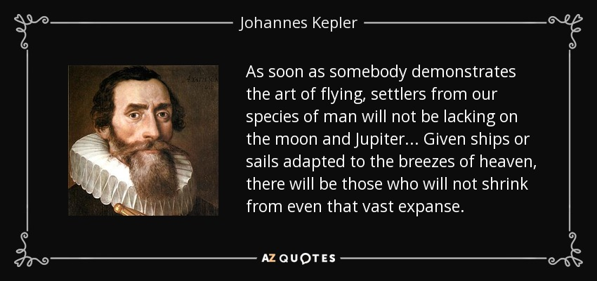 As soon as somebody demonstrates the art of flying, settlers from our species of man will not be lacking on the moon and Jupiter... Given ships or sails adapted to the breezes of heaven, there will be those who will not shrink from even that vast expanse. - Johannes Kepler