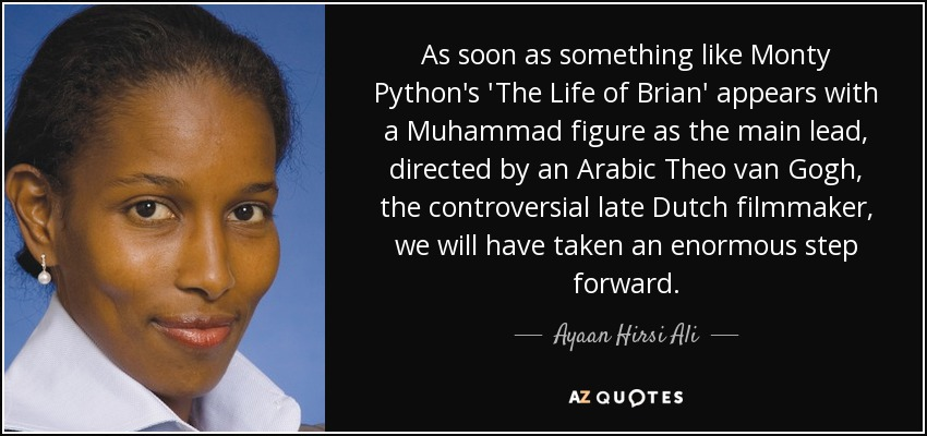 As soon as something like Monty Python's 'The Life of Brian' appears with a Muhammad figure as the main lead, directed by an Arabic Theo van Gogh, the controversial late Dutch filmmaker, we will have taken an enormous step forward. - Ayaan Hirsi Ali