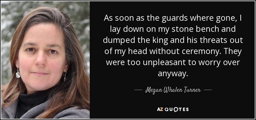 As soon as the guards where gone, I lay down on my stone bench and dumped the king and his threats out of my head without ceremony. They were too unpleasant to worry over anyway. - Megan Whalen Turner