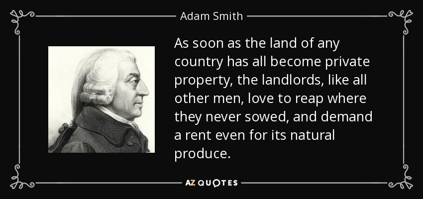 As soon as the land of any country has all become private property, the landlords, like all other men, love to reap where they never sowed, and demand a rent even for its natural produce. - Adam Smith