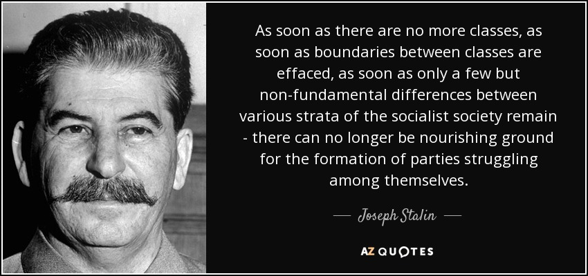 As soon as there are no more classes, as soon as boundaries between classes are effaced, as soon as only a few but non-fundamental differences between various strata of the socialist society remain - there can no longer be nourishing ground for the formation of parties struggling among themselves. - Joseph Stalin