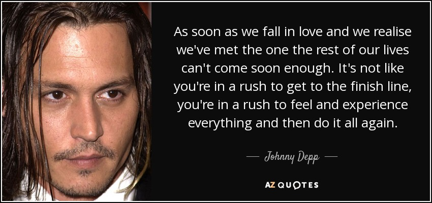 As soon as we fall in love and we realise we've met the one the rest of our lives can't come soon enough. It's not like you're in a rush to get to the finish line, you're in a rush to feel and experience everything and then do it all again. - Johnny Depp