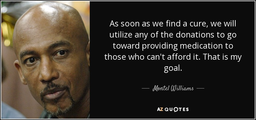 As soon as we find a cure, we will utilize any of the donations to go toward providing medication to those who can't afford it. That is my goal. - Montel Williams
