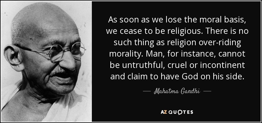As soon as we lose the moral basis, we cease to be religious. There is no such thing as religion over-riding morality. Man, for instance, cannot be untruthful, cruel or incontinent and claim to have God on his side. - Mahatma Gandhi