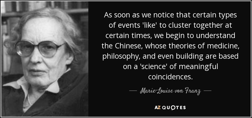 As soon as we notice that certain types of events 'like' to cluster together at certain times, we begin to understand the Chinese, whose theories of medicine, philosophy, and even building are based on a 'science' of meaningful coincidences. - Marie-Louise von Franz