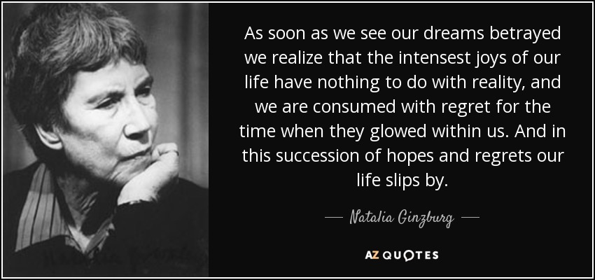 As soon as we see our dreams betrayed we realize that the intensest joys of our life have nothing to do with reality, and we are consumed with regret for the time when they glowed within us. And in this succession of hopes and regrets our life slips by. - Natalia Ginzburg