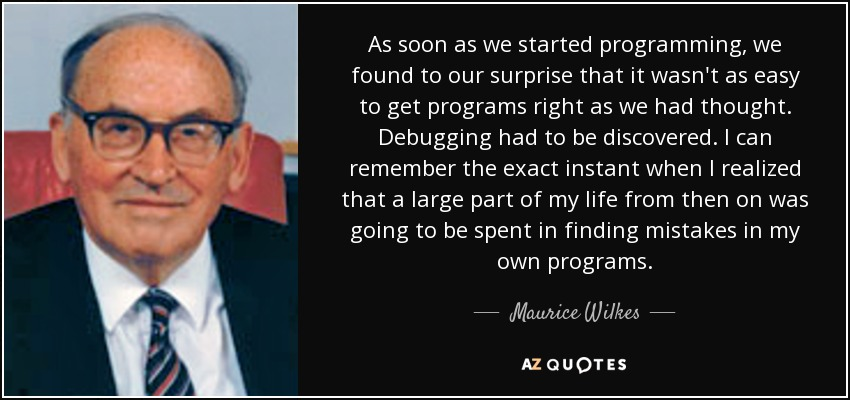 As soon as we started programming, we found to our surprise that it wasn't as easy to get programs right as we had thought. Debugging had to be discovered. I can remember the exact instant when I realized that a large part of my life from then on was going to be spent in finding mistakes in my own programs. - Maurice Wilkes