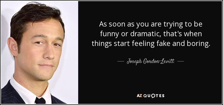 As soon as you are trying to be funny or dramatic, that's when things start feeling fake and boring. - Joseph Gordon-Levitt