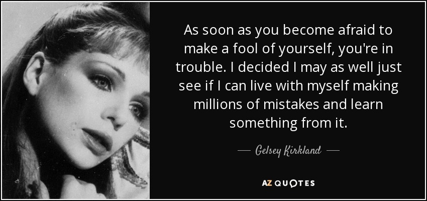 As soon as you become afraid to make a fool of yourself, you're in trouble. I decided I may as well just see if I can live with myself making millions of mistakes and learn something from it. - Gelsey Kirkland