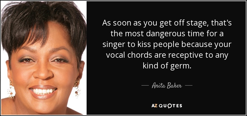 As soon as you get off stage, that's the most dangerous time for a singer to kiss people because your vocal chords are receptive to any kind of germ. - Anita Baker