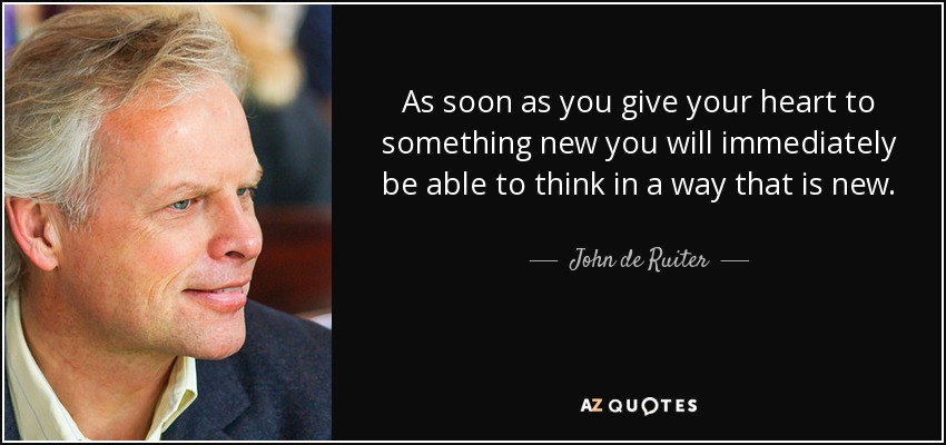 As soon as you give your heart to something new you will immediately be able to think in a way that is new. - John de Ruiter