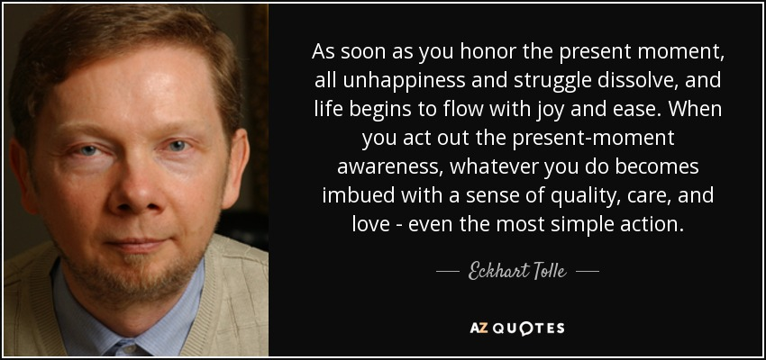 As soon as you honor the present moment, all unhappiness and struggle dissolve, and life begins to flow with joy and ease. When you act out the present-moment awareness, whatever you do becomes imbued with a sense of quality, care, and love - even the most simple action. - Eckhart Tolle