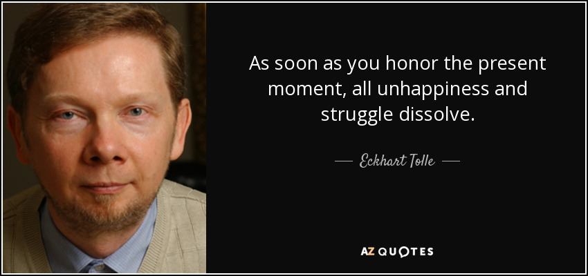 As soon as you honor the present moment, all unhappiness and struggle dissolve. - Eckhart Tolle