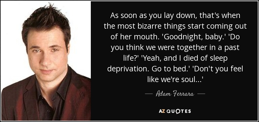 As soon as you lay down, that's when the most bizarre things start coming out of her mouth. 'Goodnight, baby.' 'Do you think we were together in a past life?' 'Yeah, and I died of sleep deprivation. Go to bed.' 'Don't you feel like we're soul...' - Adam Ferrara