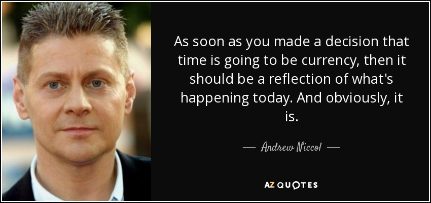 As soon as you made a decision that time is going to be currency, then it should be a reflection of what's happening today. And obviously, it is. - Andrew Niccol