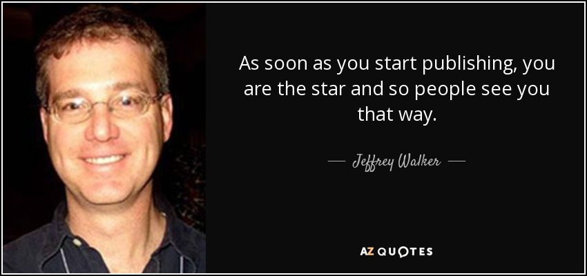 As soon as you start publishing, you are the star and so people see you that way. - Jeffrey Walker