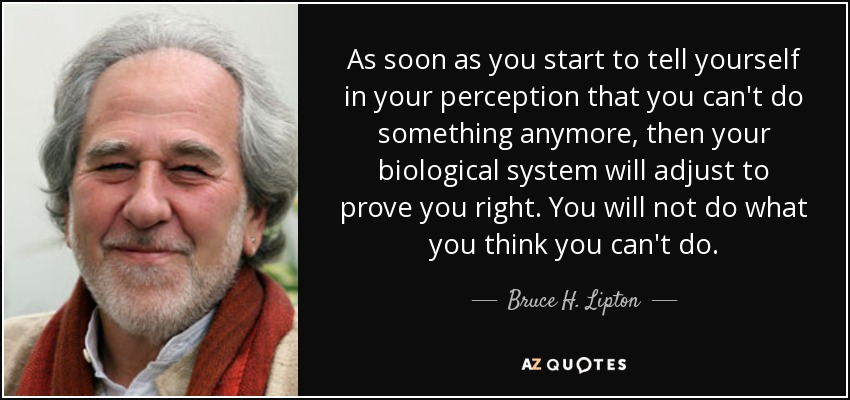 As soon as you start to tell yourself in your perception that you can't do something anymore, then your biological system will adjust to prove you right. You will not do what you think you can't do. - Bruce H. Lipton