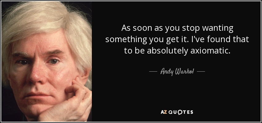 As soon as you stop wanting something you get it. I've found that to be absolutely axiomatic. - Andy Warhol