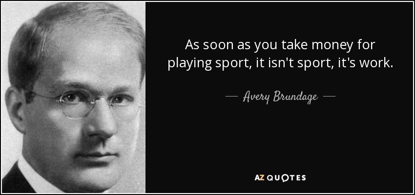 As soon as you take money for playing sport, it isn't sport, it's work. - Avery Brundage