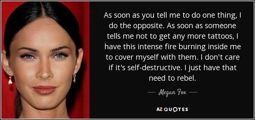 As soon as you tell me to do one thing, I do the opposite. As soon as someone tells me not to get any more tattoos, I have this intense fire burning inside me to cover myself with them. I don't care if it's self-destructive. I just have that need to rebel. - Megan Fox
