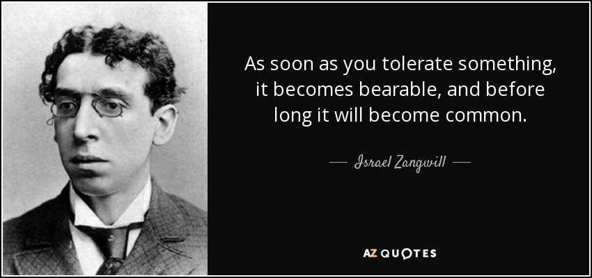 As soon as you tolerate something, it becomes bearable, and before long it will become common. - Israel Zangwill