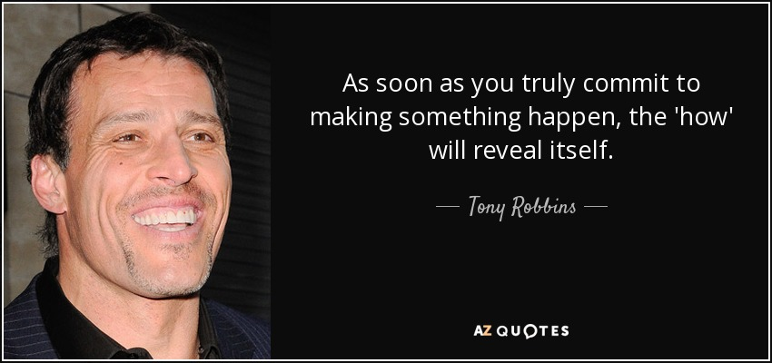 As soon as you truly commit to making something happen, the 'how' will reveal itself. - Tony Robbins