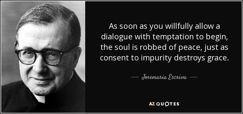 As soon as you willfully allow a dialogue with temptation to begin, the soul is robbed of peace, just as consent to impurity destroys grace. - Josemaria Escriva