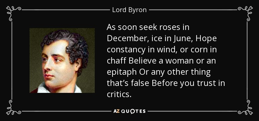 As soon seek roses in December, ice in June, Hope constancy in wind, or corn in chaff Believe a woman or an epitaph Or any other thing that's false Before you trust in critics. - Lord Byron