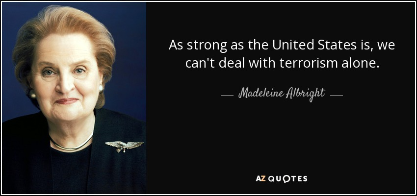 As strong as the United States is, we can't deal with terrorism alone. - Madeleine Albright