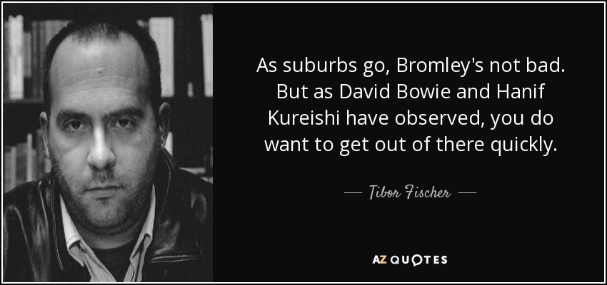 As suburbs go, Bromley's not bad. But as David Bowie and Hanif Kureishi have observed, you do want to get out of there quickly. - Tibor Fischer