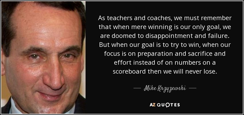As teachers and coaches, we must remember that when mere winning is our only goal, we are doomed to disappointment and failure. But when our goal is to try to win, when our focus is on preparation and sacrifice and effort instead of on numbers on a scoreboard then we will never lose. - Mike Krzyzewski