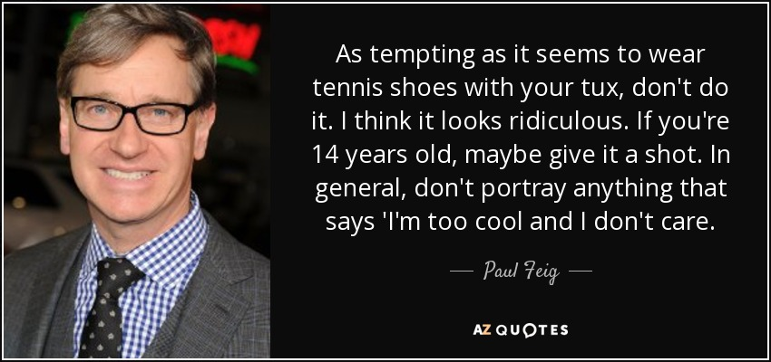As tempting as it seems to wear tennis shoes with your tux, don't do it. I think it looks ridiculous. If you're 14 years old, maybe give it a shot. In general, don't portray anything that says 'I'm too cool and I don't care. - Paul Feig