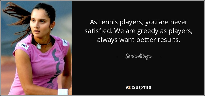 As tennis players, you are never satisfied. We are greedy as players, always want better results. - Sania Mirza