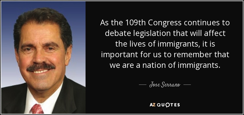 As the 109th Congress continues to debate legislation that will affect the lives of immigrants, it is important for us to remember that we are a nation of immigrants. - Jose Serrano