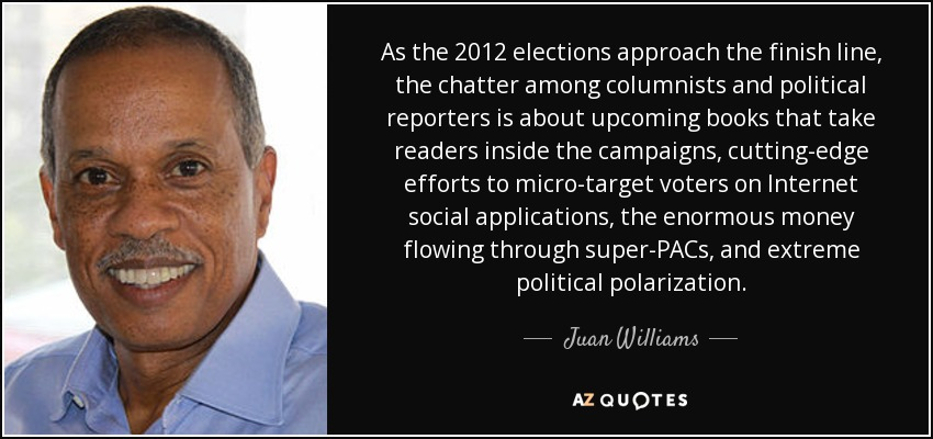 As the 2012 elections approach the finish line, the chatter among columnists and political reporters is about upcoming books that take readers inside the campaigns, cutting-edge efforts to micro-target voters on Internet social applications, the enormous money flowing through super-PACs, and extreme political polarization. - Juan Williams