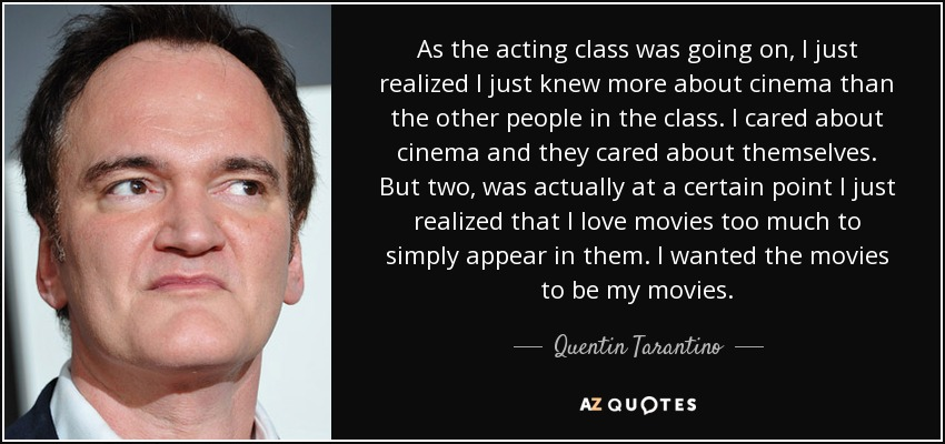 As the acting class was going on, I just realized I just knew more about cinema than the other people in the class. I cared about cinema and they cared about themselves. But two, was actually at a certain point I just realized that I love movies too much to simply appear in them. I wanted the movies to be my movies. - Quentin Tarantino