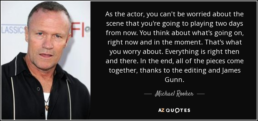 As the actor, you can't be worried about the scene that you're going to playing two days from now. You think about what's going on, right now and in the moment. That's what you worry about. Everything is right then and there. In the end, all of the pieces come together, thanks to the editing and James Gunn. - Michael Rooker
