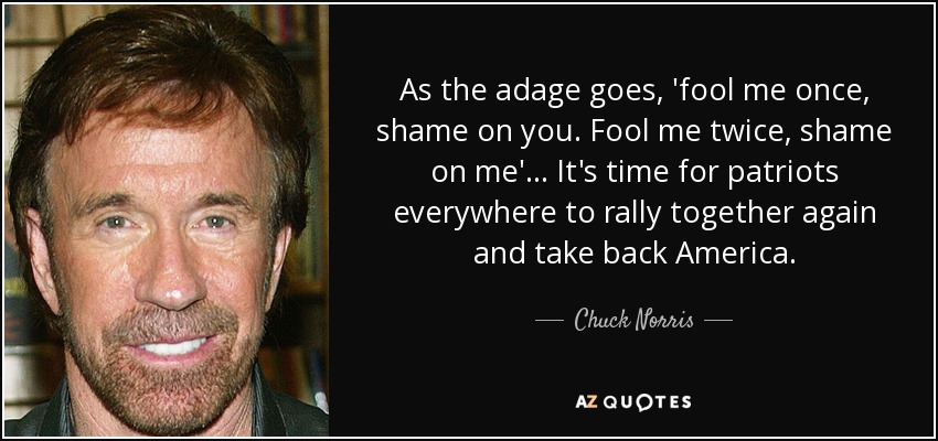 As the adage goes, 'fool me once, shame on you. Fool me twice, shame on me'... It's time for patriots everywhere to rally together again and take back America. - Chuck Norris