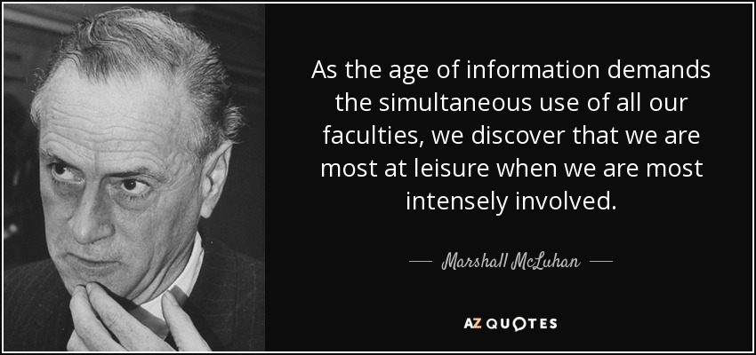 As the age of information demands the simultaneous use of all our faculties, we discover that we are most at leisure when we are most intensely involved. - Marshall McLuhan
