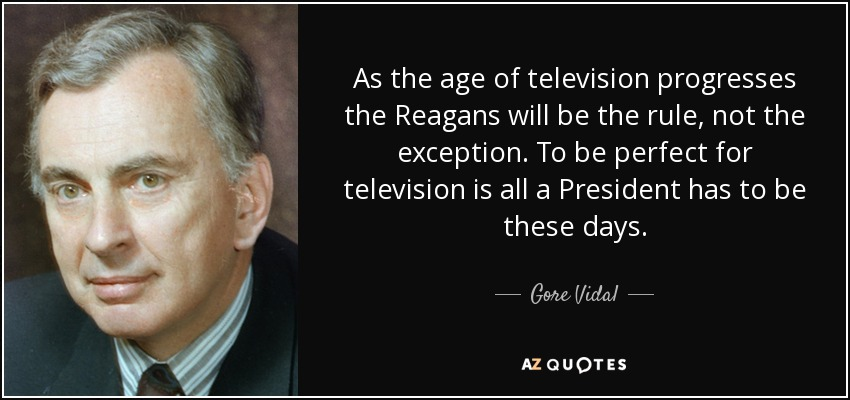 As the age of television progresses the Reagans will be the rule, not the exception. To be perfect for television is all a President has to be these days. - Gore Vidal